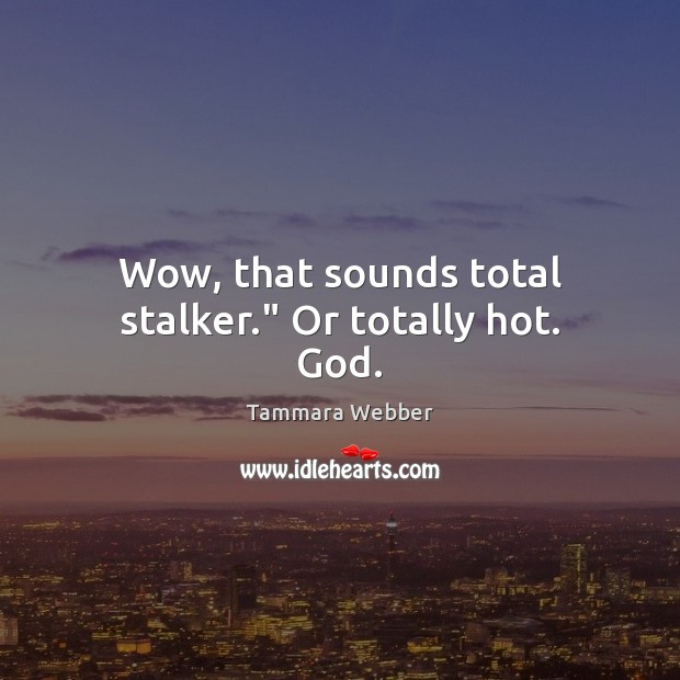 """Wow, that sounds total stalker."""" Or totally hot. God. Tammara Webber Picture Quote"""