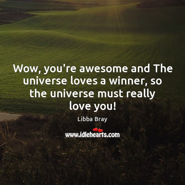 Wow, you're awesome and The universe loves a winner, so the universe must really love you! Libba Bray Picture Quote
