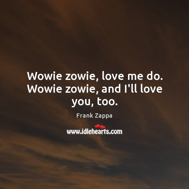 Wowie zowie, love me do. Wowie zowie, and I'll love you, too. Frank Zappa Picture Quote