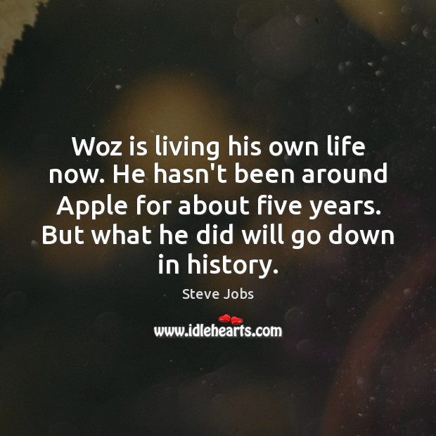 Woz is living his own life now. He hasn't been around Apple Steve Jobs Picture Quote