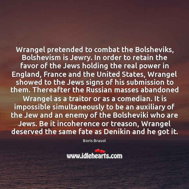 Wrangel pretended to combat the Bolsheviks, Bolshevism is Jewry. In order to Submission Quotes Image