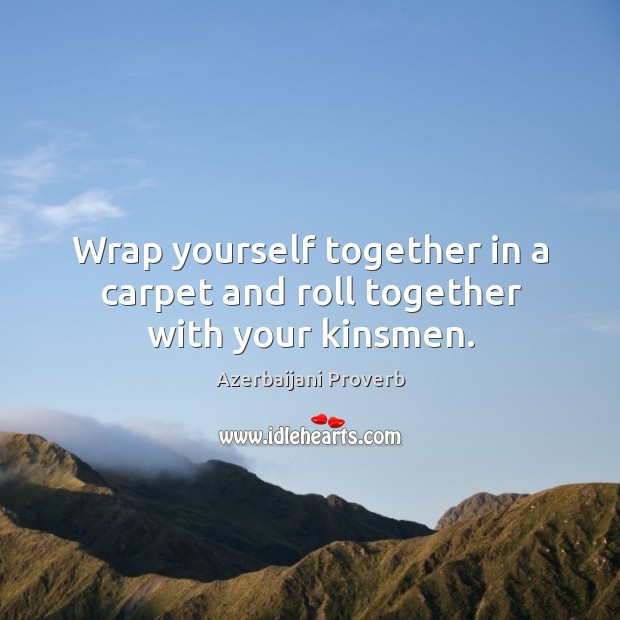 Wrap yourself together in a carpet and roll together with your kinsmen. Azerbaijani Proverbs Image