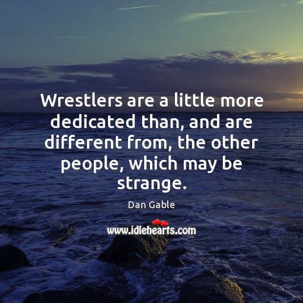 Wrestlers are a little more dedicated than, and are different from, the Dan Gable Picture Quote