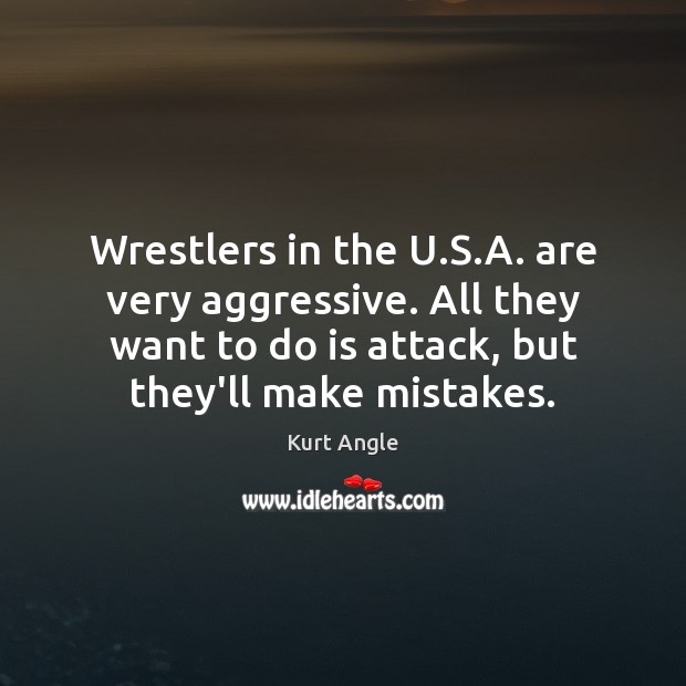 Wrestlers in the U.S.A. are very aggressive. All they want Kurt Angle Picture Quote
