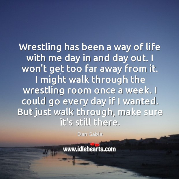 Wrestling has been a way of life with me day in and Dan Gable Picture Quote