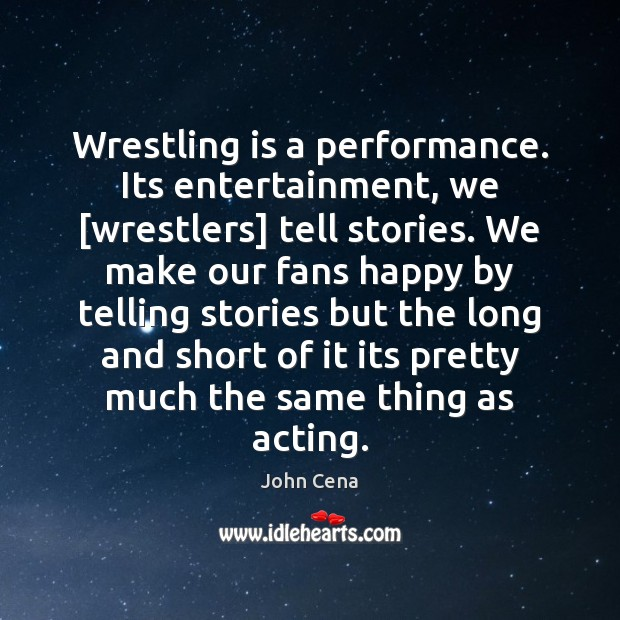 Wrestling is a performance. Its entertainment, we [wrestlers] tell stories. We make John Cena Picture Quote
