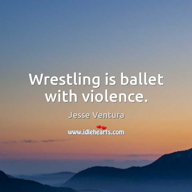 Wrestling is ballet with violence. Image