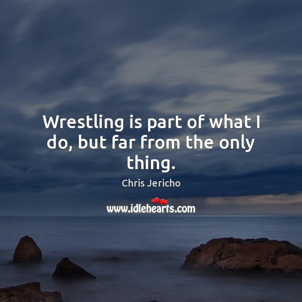 Wrestling is part of what I do, but far from the only thing. Chris Jericho Picture Quote