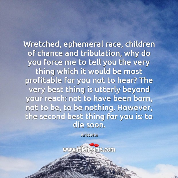 Wretched, ephemeral race, children of chance and tribulation, why do you force Image