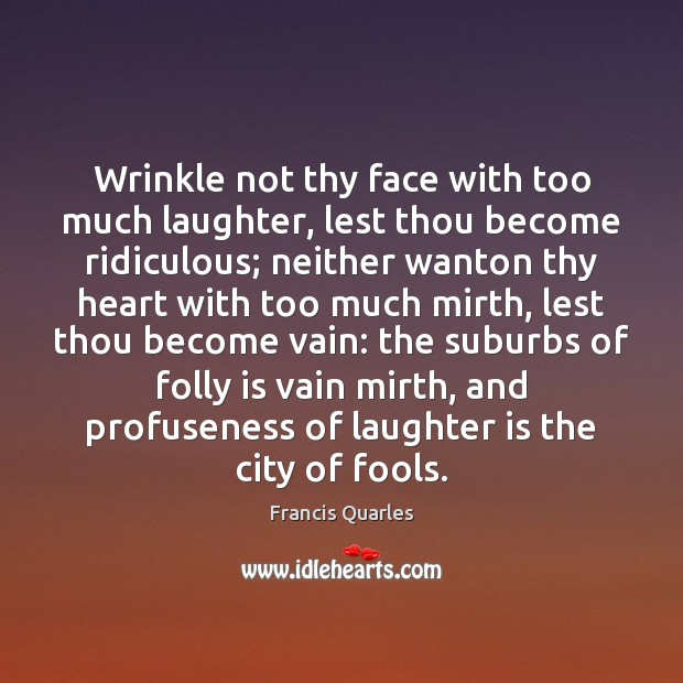 Wrinkle not thy face with too much laughter, lest thou become ridiculous; Francis Quarles Picture Quote