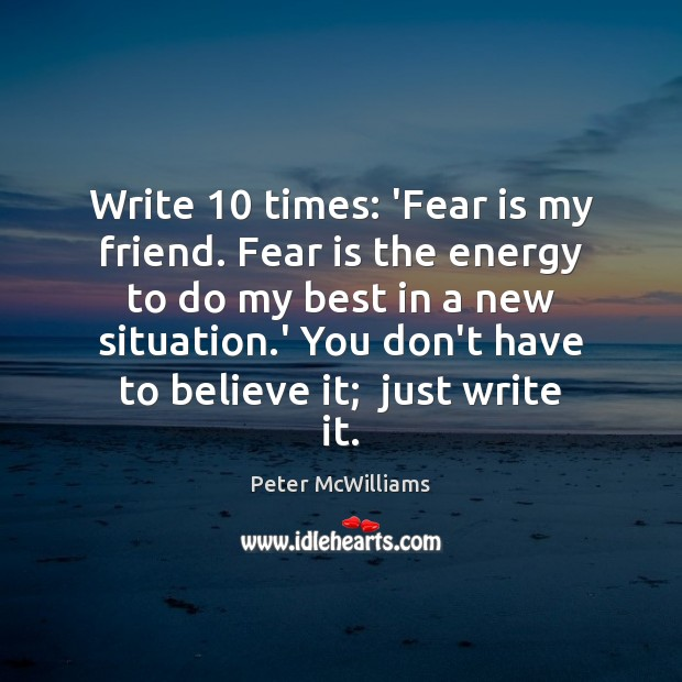 Write 10 times: 'Fear is my friend. Fear is the energy to do Image