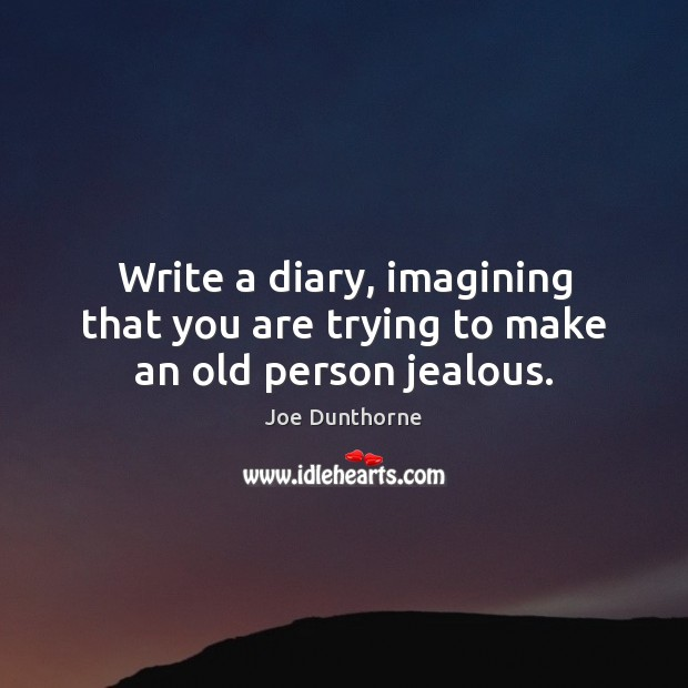 Image, Write a diary, imagining that you are trying to make an old person jealous.
