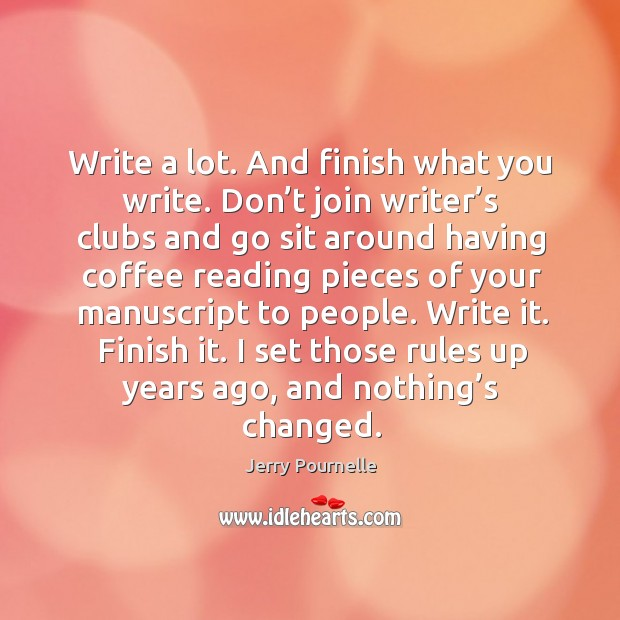 Write a lot. And finish what you write. Don't join writer's clubs and go sit around having coffee Jerry Pournelle Picture Quote