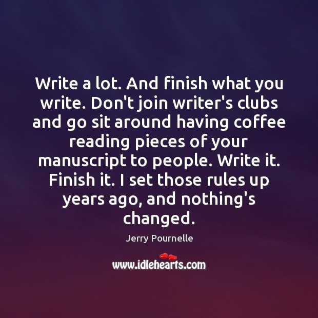 Write a lot. And finish what you write. Don't join writer's clubs Jerry Pournelle Picture Quote