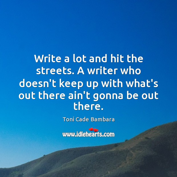 Write a lot and hit the streets. A writer who doesn't keep Toni Cade Bambara Picture Quote