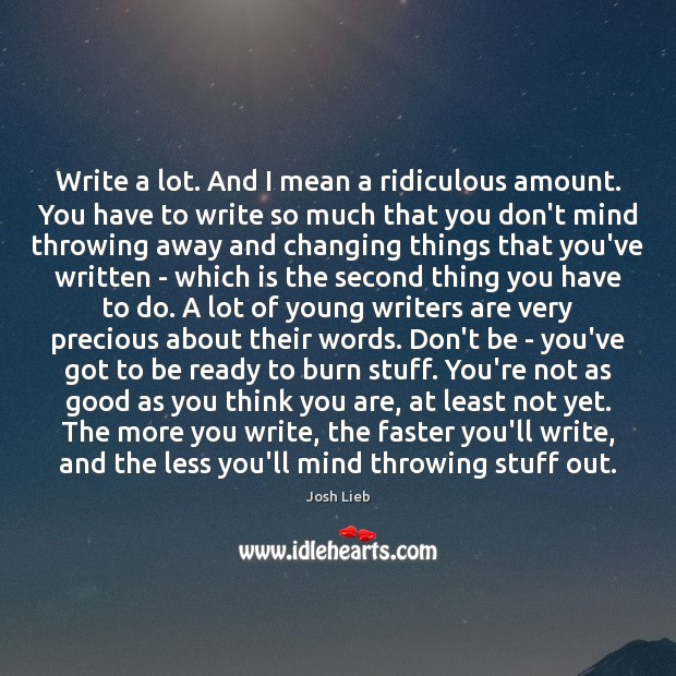 Write a lot. And I mean a ridiculous amount. You have to Image