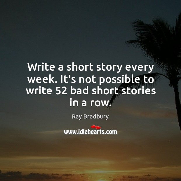 Write a short story every week. It's not possible to write 52 bad short stories in a row. Ray Bradbury Picture Quote
