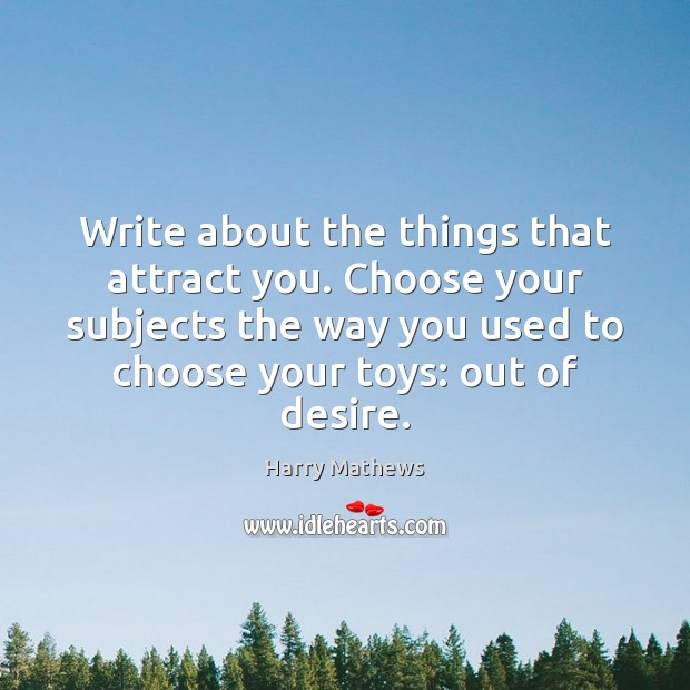 Write about the things that attract you. Choose your subjects the way Image