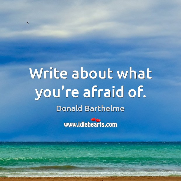 Write about what you're afraid of. Donald Barthelme Picture Quote
