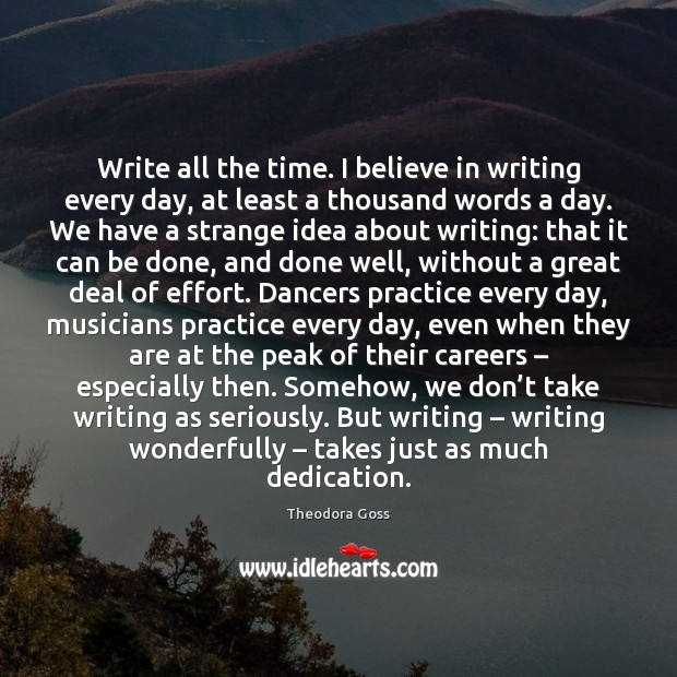 Image, Write all the time. I believe in writing every day, at least