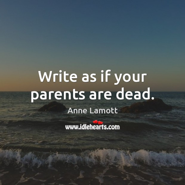 Image, Write as if your parents are dead.