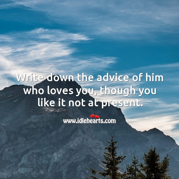 Write down the advice of him who loves you, though you like it not at present. Image