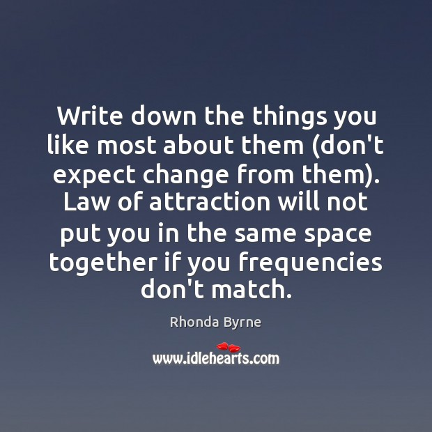 Write down the things you like most about them (don't expect change Rhonda Byrne Picture Quote