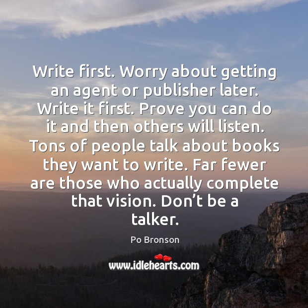 Write first. Worry about getting an agent or publisher later. Write it Po Bronson Picture Quote