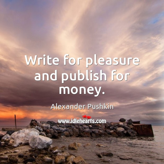 Image, Write for pleasure and publish for money.