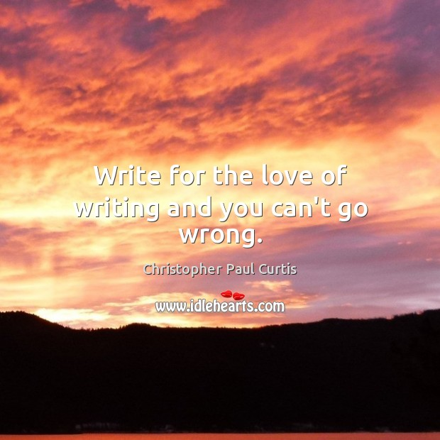 Write for the love of writing and you can't go wrong. Image