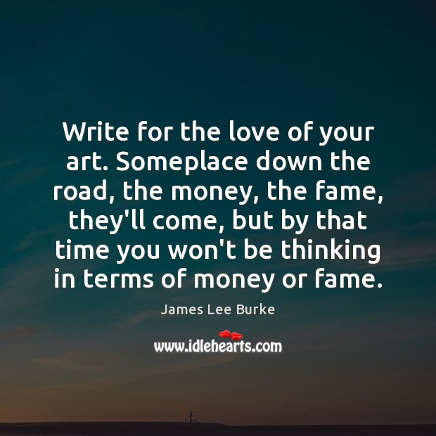 Write for the love of your art. Someplace down the road, the Image