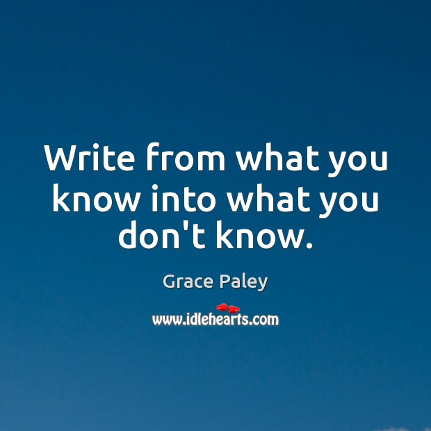 Write from what you know into what you don't know. Grace Paley Picture Quote
