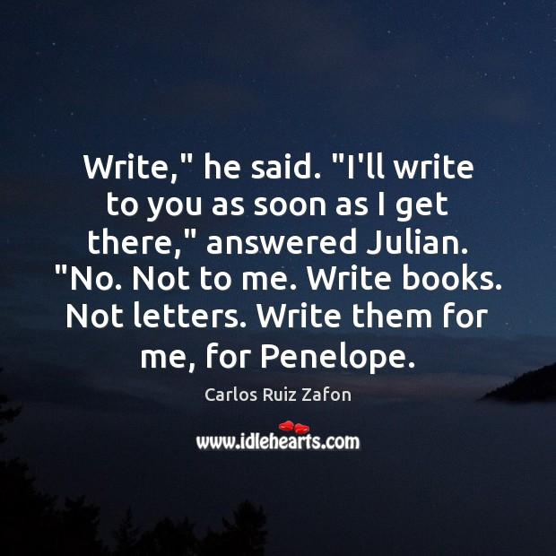 """Image, Write,"""" he said. """"I'll write to you as soon as I get"""
