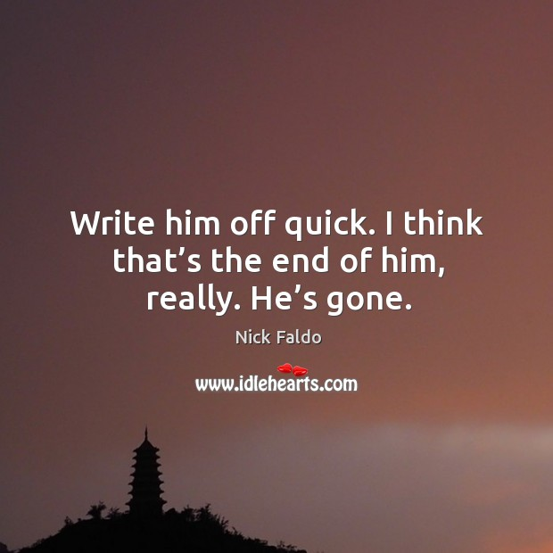 Write him off quick. I think that's the end of him, really. He's gone. Nick Faldo Picture Quote