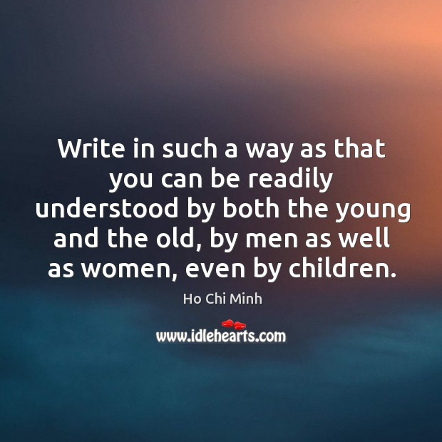 Write in such a way as that you can be readily understood by both the young and the old, by men as well as women, even by children. Ho Chi Minh Picture Quote