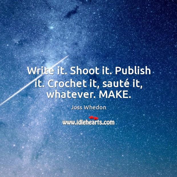 Write it. Shoot it. Publish it. Crochet it, sauté it, whatever. MAKE. Joss Whedon Picture Quote