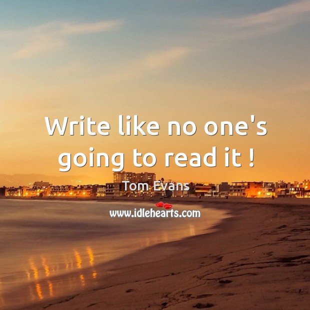 Write like no one's going to read it ! Image