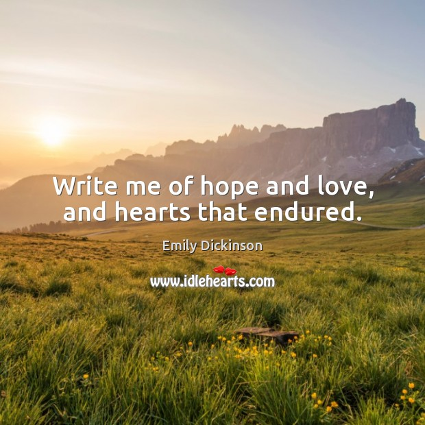 Image, Write me of hope and love, and hearts that endured.