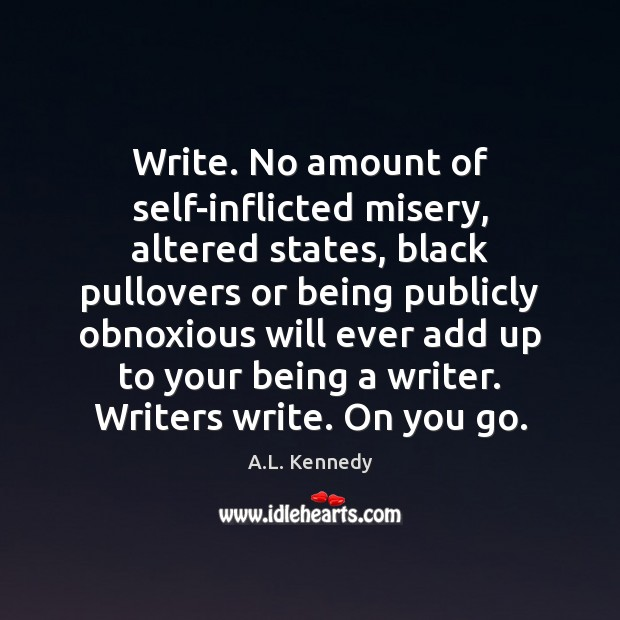 Image, Write. No amount of self-inflicted misery, altered states, black pullovers or being