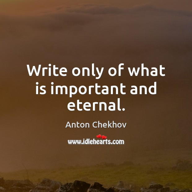 Write only of what is important and eternal. Image