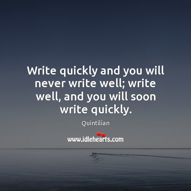 Write quickly and you will never write well; write well, and you will soon write quickly. Image