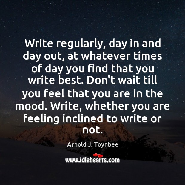 Write regularly, day in and day out, at whatever times of day Arnold J. Toynbee Picture Quote