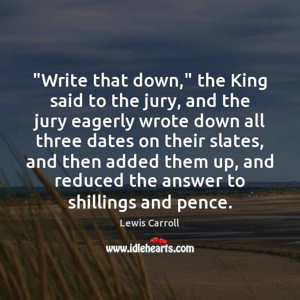 """""""Write that down,"""" the King said to the jury, and the jury Lewis Carroll Picture Quote"""