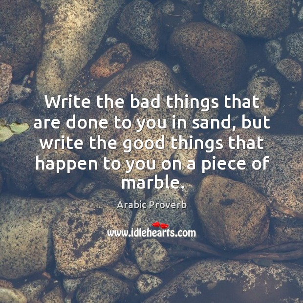 Write the bad things that are done to you in sand, but write the good things that happen to you on a piece of marble. Arabic Proverbs Image