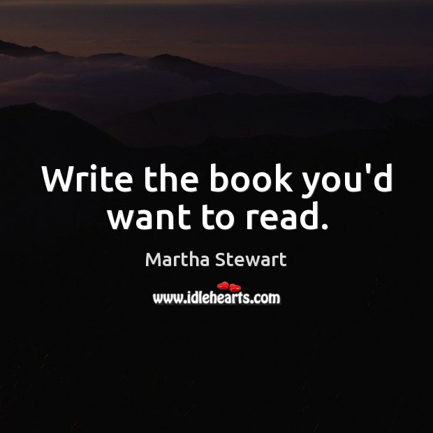 Write the book you'd want to read. Martha Stewart Picture Quote