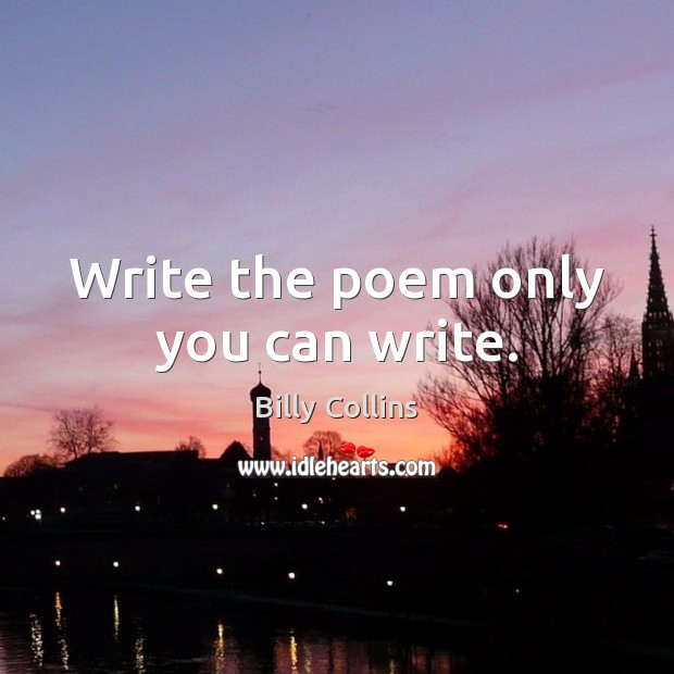 Write the poem only you can write. Image