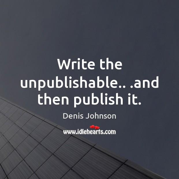 Write the unpublishable.. .and then publish it. Image