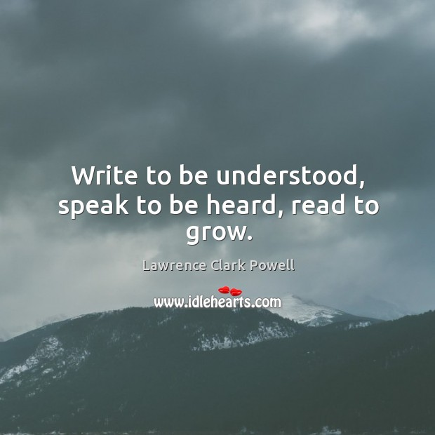 Write to be understood, speak to be heard, read to grow. Image