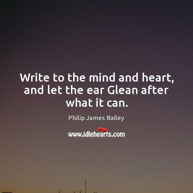 Write to the mind and heart, and let the ear Glean after what it can. Image