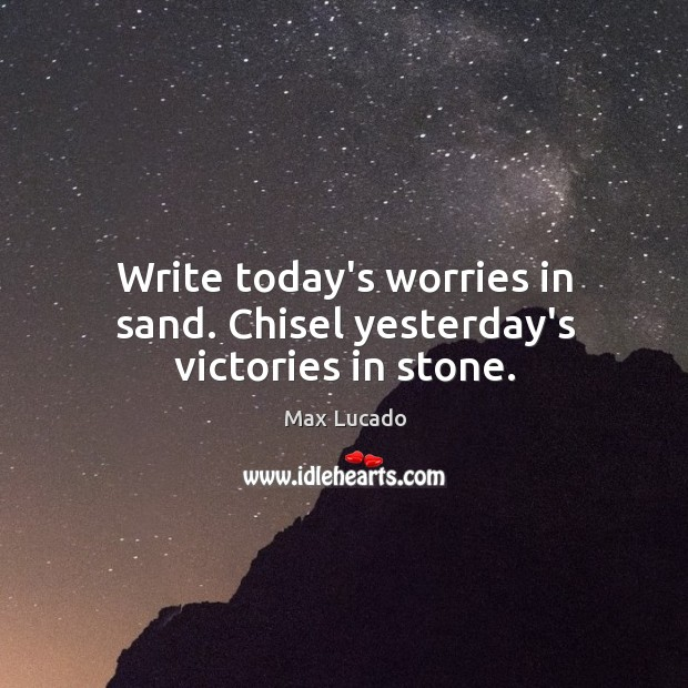 Write today's worries in sand. Chisel yesterday's victories in stone. Image